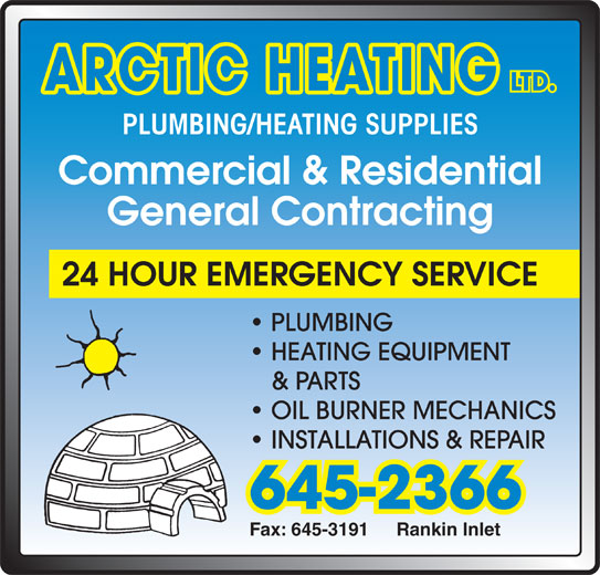 Arctic Heating (867-645-2366) - Display Ad - ARCTIC HEATING LTD. PLUMBING/HEATING SUPPLIES Commercial & Residential General Contracting 24 HOUR EMERGENCY SERVICE PLUMBING HEATING EQUIPMENT & PARTS OIL BURNER MECHANICS INSTALLATIONS & REPAIR 645-2366 Fax: 645-3191 Rankin Inlet