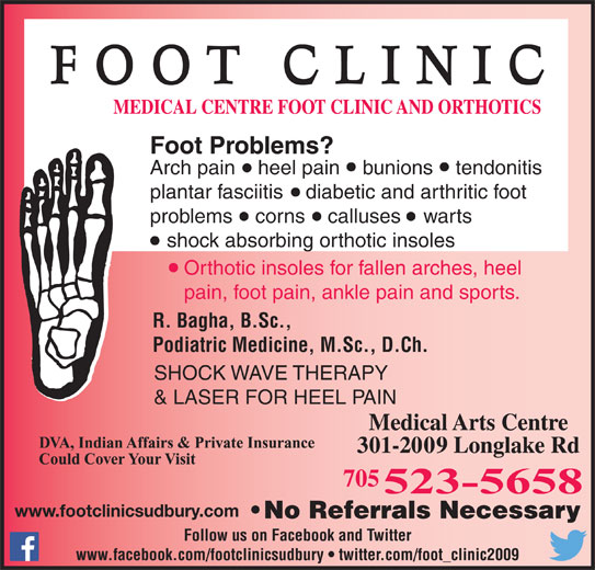 Medical Centre Foot Clinic & Orthotics (705-523-5658) - Display Ad - Foot Problems? Arch pain    heel pain    bunions    tendonitis plantar fasciitis    diabetic and arthritic foot problems    corns    calluses    warts shock absorbing orthotic insoles Orthotic insoles for fallen arches, heel pain, foot pain, ankle pain and sports. R. Bagha, B.Sc., Podiatric Medicine, M.Sc., D.Ch. SHOCK WAVE THERAPY & LASER FOR HEEL PAIN Follow us on Facebook and Twitter www.facebook.com/footclinicsudbury   twitter.com/foot_clinic2009