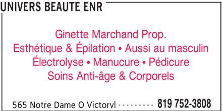 Univers Beauté Enr (819-752-3808) - Annonce illustrée======= - UNIVERS BEAUTE ENR Ginette Marchand Prop. Esthétique & Épilation   Aussi au masculin Électrolyse   Manucure   Pédicure Soins Anti-âge & Corporels --------- 819 752-3808 565 Notre Dame O Victorvl