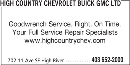 High Country Chevrolet Buick GMC Ltd (403-652-2000) - Display Ad - HIGH COUNTRY CHEVROLET BUICK GMC LTD Goodwrench Service. Right. On Time. Your Full Service Repair Specialists www.highcountrychev.com 403 652-2000 702 11 Ave SE High River -----------