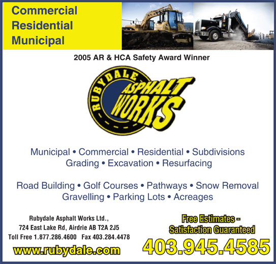 Rubydale Asphalt Works Ltd (403-945-4585) - Display Ad - Free Estimates - 724 East Lake Rd, Airdrie AB T2A 2J5 Satisfaction Guaranteed Toll Free 1.877.286.4600   Fax 403.284.4478 403.945.4585 www.rubydale.com Commercial Residential Municipal 2005 AR & HCA Safety Award Winner Municipal   Commercial   Residential   Subdivisions Grading   Excavation   Resurfacing Road Building   Golf Courses   Pathways   Snow Removal Gravelling   Parking Lots   Acreages Rubydale Asphalt Works Ltd., Free Estimates - 724 East Lake Rd, Airdrie AB T2A 2J5 Satisfaction Guaranteed Toll Free 1.877.286.4600   Fax 403.284.4478 403.945.4585 www.rubydale.com Commercial Residential Municipal 2005 AR & HCA Safety Award Winner Municipal   Commercial   Residential   Subdivisions Grading   Excavation   Resurfacing Road Building   Golf Courses   Pathways   Snow Removal Gravelling   Parking Lots   Acreages Rubydale Asphalt Works Ltd.,