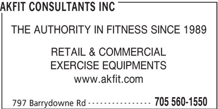 Akfit Consultants Inc (705-560-1550) - Display Ad - THE AUTHORITY IN FITNESS SINCE 1989 RETAIL & COMMERCIAL EXERCISE EQUIPMENTS www.akfit.com ---------------- 705 560-1550 797 Barrydowne Rd AKFIT CONSULTANTS INC