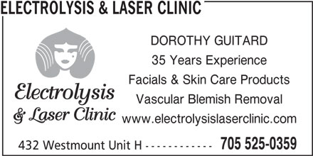 Electrolysis & Clinic (705-525-0359) - Display Ad - 432 Westmount Unit H ------------ DOROTHY GUITARD 35 Years Experience Facials & Skin Care Products Vascular Blemish Removal www.electrolysislaserclinic.com 705 525-0359 432 Westmount Unit H ------------ ELECTROLYSIS & LASER CLINIC ELECTROLYSIS & LASER CLINIC 35 Years Experience DOROTHY GUITARD Facials & Skin Care Products Vascular Blemish Removal www.electrolysislaserclinic.com 705 525-0359