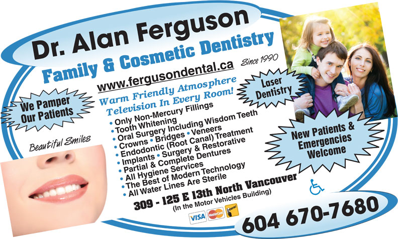 Ferguson Alan Dr Inc (604-984-9155) - Display Ad - Crowns   Bridges   Oral Surgery Including Wisdom Teeth Emergencies Beautiful Smiles Endodontic (Root Canal) TreatmentImplants   Surgery & Restorative Welcome We Pamper Partial & Complete Dentures All Hygiene Services The Best of Modern Technology All Water Lines Are Sterile(In the Motor Vehicles Building) Dr. Alan Ferguson604 670-7680 Since 1990 Family & Cosmetic Dentistry309 - 125 E 13th North Vancouver Laser www.fergusondental.ca Dentistry Our Patients Only Non-Mercury Fillings Tooth Whitening Veneers New Patients &
