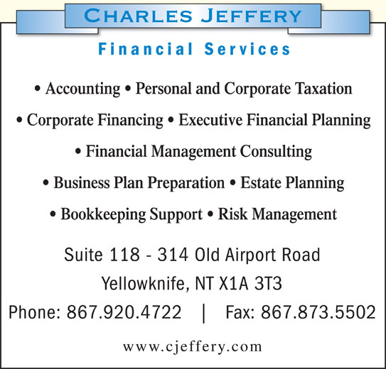 Charles Jeffery Financial Services (867-920-4722) - Display Ad - Financial Services Accounting   Personal and Corporate Taxation Corporate Financing   Executive Financial Planning Financial Management Consulting Business Plan Preparation   Estate Planning Bookkeeping Support   Risk Management Suite 118 - 314 Old Airport Road Yellowknife, NT X1A 3T3 Phone: 867.920.4722 Fax: 867.873.5502 www.cjeffery.com