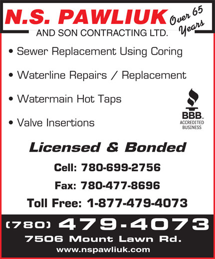 N S Pawliuk & Son Contracting Ltd (780-479-4073) - Display Ad - N.S. PAWLIUK Valve Insertions Over 65Years AND SON CONTRACTING LTD. Licensed & Bonded Cell: 780-699-2756 Fax: 780-477-8696 Toll Free: 1-877-479-4073 (780) 479-4073 7506 Mount Lawn Rd. www.nspawliuk.com Sewer Replacement Using Coring Waterline Repairs / Replacement Watermain Hot Taps