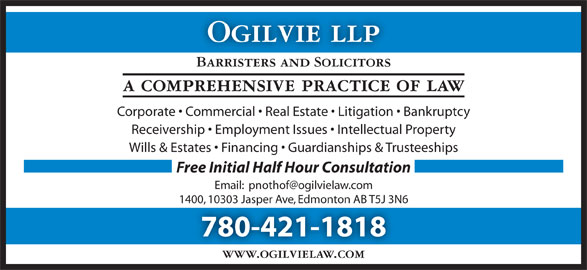 Ogilvie LLP (780-421-1818) - Display Ad - 780-421-1818 www.ogilvielaw.com Ogilvie llp Barristers and Solicitors a comprehensive practice of law Corporate   Commercial   Real Estate   Litigation   Bankruptcy Receivership   Employment Issues   Intellectual Property Wills & Estates   Financing   Guardianships & Trusteeships Free Initial Half Hour Consultation 1400, 10303 Jasper Ave, Edmonton AB T5J 3N6