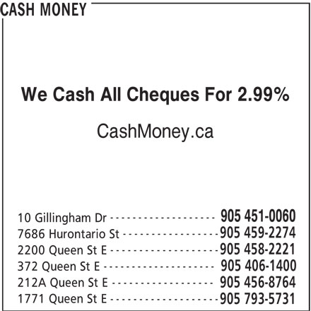 Cash Money (905-451-0060) - Display Ad - We Cash All Cheques For 2.99% CashMoney.ca ------------------- 905 451-0060 10 Gillingham Dr ----------------- 905 459-2274 7686 Hurontario St ------------------- 905 458-2221 2200 Queen St E CASH MONEY -------------------- 372 Queen St E 905 406-1400 ------------------ 212A Queen St E 905 456-8764 ------------------- 1771 Queen St E 905 793-5731