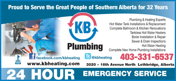 K B Heating & Air Conditioning Ltd (403-328-0337) - Display Ad - Proud to Serve the Great People of Southern Alberta for 32 Years Plumbing & Heating Experts Hot Water Tank Installations & Replacement Complete Bathroom & Kitchen Renovations Tankless Hot Water Heaters Boiler Installation & Repair Sewer & Drain Inspections Hot Water Heating Plumbing Complete New Home Plumbing Installations facebook.com/kbheating 403-331-6537 www.kbheating.com 3020 - 16th Avenue North  Lethbridge, Alberta EMERGENCY SERVICE 24 HOUR