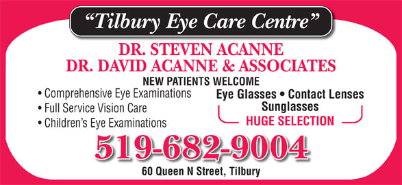 Tilbury Eye Care Centre (519-682-9004) - Display Ad - Tilbury Eye Care Centre DR. STEVEN ACANNE DR. DAVID ACANNE & ASSOCIATES NEW PATIENTS WELCOME Comprehensive Eye Examinations Eye Glasses   Contact Lenses Sunglasses Full Service Vision Care HUGE SELECTION Children s Eye Examinations 519-682-9004 60 Queen N Street, Tilbury