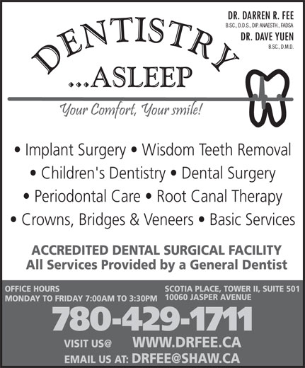 Fee Darren Dr (780-429-1711) - Display Ad - B.SC., D.M.D. Implant Surgery   Wisdom Teeth Removal Children's Dentistry   Dental Surgery Periodontal Care   Root Canal Therapy Crowns, Bridges & Veneers   Basic Services ACCREDITED DENTAL SURGICAL FACILITY All Services Provided by a General Dentist OFFICE HOURS SCOTIA PLACE, TOWER II, SUITE 501 10060 JASPER AVENUE MONDAY TO FRIDAY 7:00AM TO 3:30PM 780-429-1711 B.SC., D.D.S., DIP. ANAESTH., FADSA