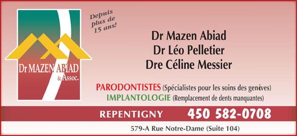 Abiad Mazen Dr (450-582-0708) - Annonce illustrée======= - Depuis plus de 15 ans! Dr Mazen Abiad Dr Léo Pelletier Dre Céline Messier PARODONTISTES (Spécialistes pour les soins des gencives) IMPLANTOLOGIE (Remplacement de dents manquantes) REPENTIGNY 450 582-0708 579-A Rue Notre-Dame (Suite 104)