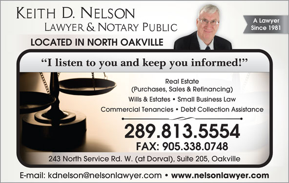 Keith D Nelson (905-338-8481) - Display Ad - A Lawyer Since 1981 LOCATED IN NORTH OAKVILLE I listen to you and keep you informed! (Purchases, Sales & Refinancing) Wills & Estates   Small Business Law Commercial Tenancies   Debt Collection Assistance 289.813.5554 FAX: 905.338.0748 243 North Service Rd. W. (at Dorval), Suite 205, Oakville www.nelsonlawyer.com Real Estate