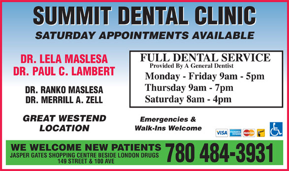 Summit Dental Clinic (780-484-3931) - Display Ad - SUMMIT DENTAL CLINIC SATURDAY APPOINTMENTS AVAILABLE FULL DENTAL SERVICE DR. LELA MASLESA Provided By A General Dentist DR. PAUL C. LAMBERT Monday - Friday 9am - 5pm Thursday 9am - 7pm DR. RANKO MASLESA Saturday 8am - 4pm DR. MERRILL A. ZELL GREAT WESTEND Emergencies & Walk-Ins Welcome LOCATION WE WELCOME NEW PATIENTS JASPER GATES SHOPPING CENTRE BESIDE LONDON DRUGS 780 484-3931 149 STREET & 100 AVE