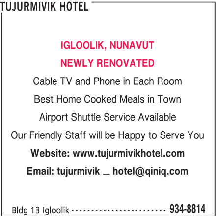 Tujurmivik Hotel (867-934-8814) - Display Ad - TUJURMIVIK HOTEL IGLOOLIK, NUNAVUT NEWLY RENOVATED Cable TV and Phone in Each Room Best Home Cooked Meals in Town Airport Shuttle Service Available Our Friendly Staff will be Happy to Serve You Website: www.tujurmivikhotel.com ------------------------ 934-8814 Bldg 13 Igloolik