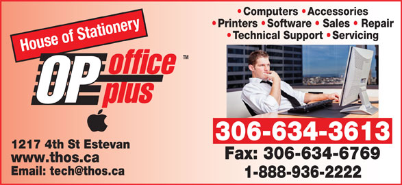 House Of Stationery Ltd (306-634-3613) - Display Ad - Printers   Software   Sales   RepairPrinters Softwa Sales Rep ry Technical Support  Servicingechnical Support Servicing House of Statione TM office OP plus 306-634-3613 1217 4th St Estevan Fax: 306-634-6769 www.thos.ca 1-888-936-2222 Computers   Accessories
