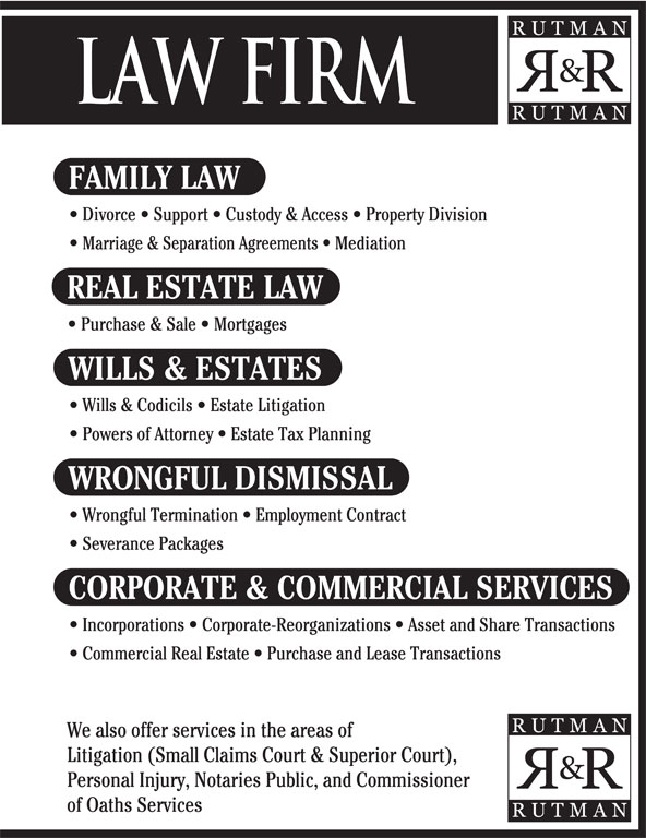 Rutman & Rutman Professional Corporation (905-456-9969) - Annonce illustrée======= - FAMILY LAW Divorce   Support   Custody & Access   Property Division Marriage & Separation Agreements   Mediation REAL ESTATE LAW Purchase & Sale   Mortgages WILLS & ESTATES Wills & Codicils   Estate Litigation Powers of Attorney   Estate Tax Planning WRONGFUL DISMISSAL Wrongful Termination   Employment Contract Severance Packages CORPORATE & COMMERCIAL SERVICES Incorporations   Corporate-Reorganizations   Asset and Share Transactions Commercial Real Estate   Purchase and Lease Transactions We also offer services in the areas of Litigation (Small Claims Court & Superior Court), Personal Injury, Notaries Public, and Commissioner of Oaths Services LAW FIRM FAMILY LAW Divorce   Support   Custody & Access   Property Division Marriage & Separation Agreements   Mediation REAL ESTATE LAW Purchase & Sale   Mortgages WILLS & ESTATES Wills & Codicils   Estate Litigation Powers of Attorney   Estate Tax Planning WRONGFUL DISMISSAL Wrongful Termination   Employment Contract Severance Packages CORPORATE & COMMERCIAL SERVICES Incorporations   Corporate-Reorganizations   Asset and Share Transactions Commercial Real Estate   Purchase and Lease Transactions We also offer services in the areas of Litigation (Small Claims Court & Superior Court), Personal Injury, Notaries Public, and Commissioner of Oaths Services LAW FIRM
