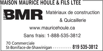 BMR (819-535-3812) - Annonce illustrée======= - MAISON MAURICE HOULE & FILS LTEE Matériaux de construction & Quicaillerie www.mauricehoule.ca Sans frais: 1-888-535-3812 70 Commerciale 819 535-3812 St-Boniface-de-Shawinigan ----------