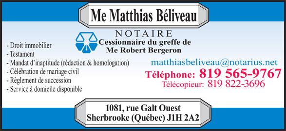 Beliveau Matthias Notaire (819-565-9767) - Annonce illustrée======= - Me Matthias Béliveau - Mandat d inaptitude (rédaction & homologation) - Célébration de mariage civil Téléphone: 819 565-9767 - Règlement de succession Télécopieur: 819 822-3696 - Service à domicile disponible 1081, rue Galt Ouest Sherbrooke (Québec) J1H 2A2 - Testament Cessionnaire du greffe de NOTAIRE - Droit immobilier Me Robert Bergeron