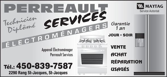 Perreault Services Electroménagers (450-753-3169) - Annonce illustrée======= - 1 an Diplômé JOUR   SOIR TR MÉN AGER VENTE Appareil Électroménager ACHAT Perreault Services RÉPARATION Tél.: 450-839-7587 USAGÉS CÉLE 2290 Rang St-Jacques, St-Jacques Service Autorisé PERREAULT Garantie Technicien