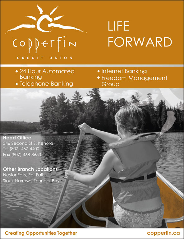 Copperfin Credit Union (807-467-4400) - Display Ad - LIFE FORWARD Freedom Management Banking 24 Hour Automated Telephone Banking Group Head Office 346 Second St S, Kenora Tel (807) 467-4400 Fax (807) 468-8653 Other Branch Locations Nestor Falls, Ear Falls, Sioux Narrows, Thunder Bay Creating Opportunities Together copperfin.ca Internet Banking