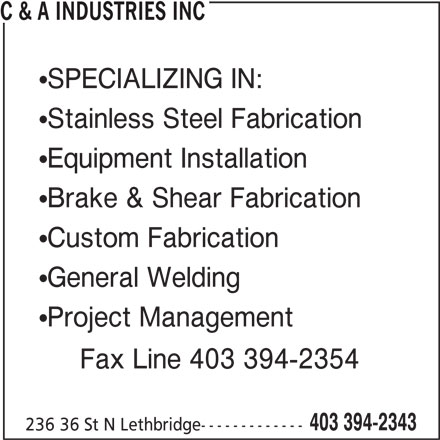 C & A Industries Inc (403-394-2343) - Display Ad - C & A INDUSTRIES INC SPECIALIZING IN: Stainless Steel Fabrication Equipment Installation Brake & Shear Fabrication Custom Fabrication General Welding Project Management Fax Line 403 394-2354 403 394-2343 236 36 St N Lethbridge-------------