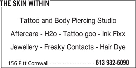 Skin Within (613-932-6090) - Display Ad - THE SKIN WITHIN Tattoo and Body Piercing Studio Aftercare - H2o - Tattoo goo - Ink Fixx Jewellery - Freaky Contacts - Hair Dye 613 932-6090 156 Pitt Cornwall ------------------