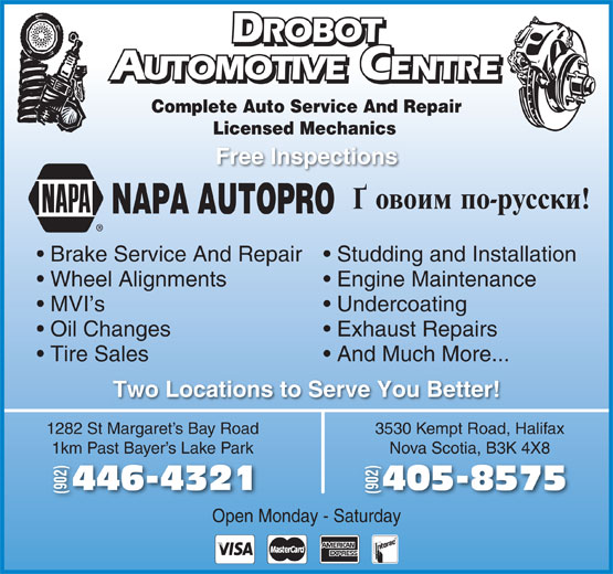 Drobot Automotive (902-446-4321) - Display Ad - ROBOT UTOMOTIVE CENTRE AUTOMOTIVEENTRE Complete Auto Service And Repair Licensed Mechanics Free Inspections NAPA AUTOPRO Brake Service And Repair  Studding and Installation Wheel Alignments Engine Maintenance MVI s Oil Changes Undercoating Exhaust Repairs Tire Sales And Much More... Two Locations to Serve You Better! 1282 St Margaret s Bay Road 3530 Kempt Road, Halifax 1km Past Bayer s Lake Park Nova Scotia, B3K 4X8Bay 405-8575446-43214 (902) Open Monday - Saturday ROBOT