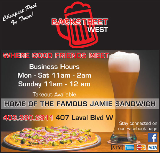 Backstreet Pub & Pizza (403-380-2811) - Display Ad - Cheapest PoolIn Town! WHERE GOOD FRIENDS MEET Business Hours Mon - Sat 11am - 2am Sunday 11am - 12 am Takeout Available HOME OF THE FAMOUS JAMIE SANDWICH 407 Laval Blvd W 403.380.2811 Stay connected on our Facebook page Business Hours Mon - Sat 11am - 2am Sunday 11am - 12 am Takeout Available HOME OF THE FAMOUS JAMIE SANDWICH 407 Laval Blvd W 403.380.2811 Stay connected on our Facebook page Cheapest PoolIn Town! WHERE GOOD FRIENDS MEET