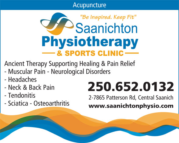 "Saanichton Physiotherapy & Sports Clinic (250-652-0132) - Display Ad - Acupuncture ""Be Inspired. Keep Fit"" Ancient Therapy Supporting Healing & Pain Relief - Muscular Pain - Neurological Disorders - Headaches - Neck & Back Pain 250.652.0132 - Tendonitis 2-7865 Patterson Rd, Central Saanich - Sciatica - Osteoarthritis www.saanichtonphysio.com"