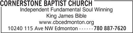 Cornerstone Baptist Church (780-887-7620) - Display Ad - CORNERSTONE BAPTIST CHURCH Independent Fundamental Soul Winning King James Bible www.cbcedmonton.org 10240 115 Ave NW Edmonton ------ 780 887-7620