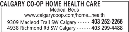 Calgary Co-op (403-252-2266) - Display Ad - 403 299-4488 CALGARY CO-OP HOME HEALTH CARE Medical Beds www.calgarycoop.com/home_health ----- 403 252-2266 9309 Macleod Trail SW Calgary ------ 4938 Richmond Rd SW Calgary 403 299-4488 CALGARY CO-OP HOME HEALTH CARE Medical Beds www.calgarycoop.com/home_health ----- 403 252-2266 9309 Macleod Trail SW Calgary ------ 4938 Richmond Rd SW Calgary