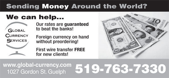 Global Currency Services Inc (519-763-7330) - Display Ad - www.global-currency.com 519-763-7330 1027 Gordon St. Guelph Sending Money Around the World? We can help... Our rates are guaranteed to beat the banks! Foreign currency on hand without preordering! First wire transfer FREE for new clients! www.global-currency.com 519-763-7330 1027 Gordon St. Guelph Sending Money Around the World? We can help... Our rates are guaranteed to beat the banks! Foreign currency on hand without preordering! First wire transfer FREE for new clients!