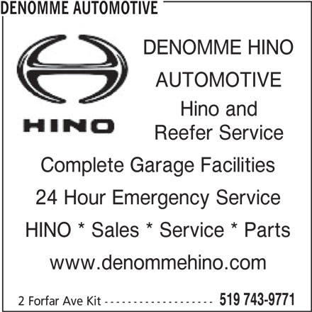 Denomme Automotive (519-743-9771) - Display Ad - DENOMME HINO AUTOMOTIVE Hino and Reefer Service Complete Garage Facilities 24 Hour Emergency Service HINO * Sales * Service * Parts www.denommehino.com 519 743-9771 2 Forfar Ave Kit ------------------- DENOMME AUTOMOTIVE