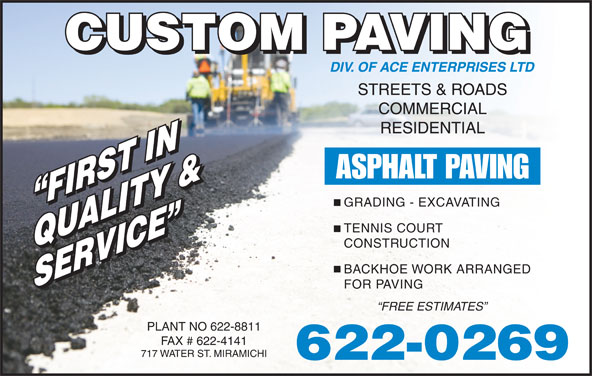 Custom Paving (506-622-0269) - Display Ad - SERVICE SERVICE FOR PAVING FREE ESTIMATES PLANT NO 622-8811 FAX # 622-4141 717 WATER ST. MIRAMICHI 622-0269 STREETS & ROADS COMMERCIAL RESIDENTIAL ASPHALT PAVING GRADING - EXCAVATING FIRST IN FIRST IN TENNIS COURT CONSTRUCTION QUALITY &QUALITY & BACKHOE WORK ARRANGED