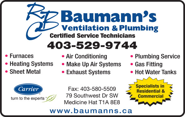 Baumann's Ventilation & Plumbing Ltd (403-529-9744) - Display Ad - Certified Service Technicians 403-529-9744 Furnaces Air Conditioning Plumbing Service Heating Systems Make Up Air Systems Gas Fitting Sheet Metal Exhaust Systems Hot Water Tanks Specialists in Fax: 403-580-5509 Residential & 79 Southwest Dr SW Commercial Medicine Hat T1A 8E8 www.baumanns.ca