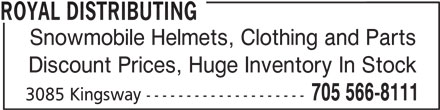 Royal Distributing (705-566-8111) - Display Ad - Snowmobile Helmets, Clothing and Parts Discount Prices, Huge Inventory In Stock 705 566-8111 3085 Kingsway -------------------- ROYAL DISTRIBUTING