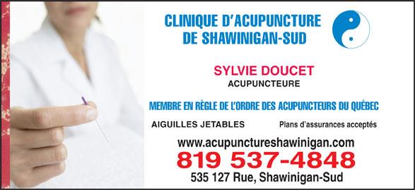 Doucet Sylvie (819-537-4848) - Annonce illustrée======= - DE SHAWINIGAN-SUD CLINIQUE D ACUPUNCTURE SYLVIE DOUCET ACUPUNCTEURE MEMBRE EN RÈGLE DE L ORDRE DES ACUPUNCTEURS DU QUÉBEC Plans d assurances acceptés AIGUILLES JETABLES www.acupunctureshawinigan.com 819 537-4848 535 127 Rue, Shawinigan-Sud