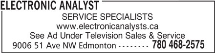 Electronic Analyst (780-468-2575) - Display Ad - ELECTRONIC ANALYST SERVICE SPECIALISTS www.electronicanalysts.ca See Ad Under Television Sales & Service 780 468-2575 9006 51 Ave NW Edmonton --------