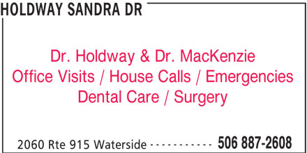 Holdway Sandra Dr (506-887-2608) - Display Ad - HOLDWAY SANDRA DR Dr. Holdway & Dr. MacKenzie Office Visits / House Calls / Emergencies Dental Care / Surgery ----------- 506 887-2608 2060 Rte 915 Waterside