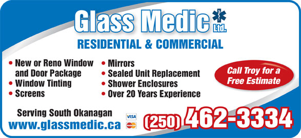 Glassmedic Ltd (250-462-3334) - Display Ad - (250) 462-3334 www.glassmedic.ca RESIDENTIAL & COMMERCIALRESIDENTIAL & COMMERCIAL New or Reno Window Mirrors Call Troy for a and Door Package Sealed Unit Replacement Free Estimate Window Tinting Shower Enclosures Screens Over 20 Years Experience Serving South Okanagan