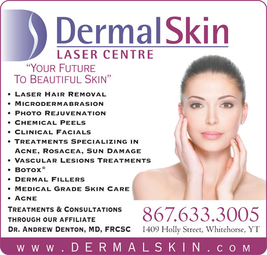 Dermal Skin & Laser Centre (867-633-3005) - Display Ad - DermalSkin LASER CENTRE Your Future To Beautiful Skin Laser Hair Removal Microdermabrasion Photo Rejuvenation Chemical Peels Clinical Facials Acne, Rosacea, Sun Damage Vascular Lesions Treatments Botox Dermal Fillers Medical Grade Skin Care Acne Treatments & Consultations 867.633.3005 through our affiliate Dr. Andrew Denton, MD, FRCSC 1409 Holly Street, Whitehorse, YT www .dermalskin. com Treatments Specializing in