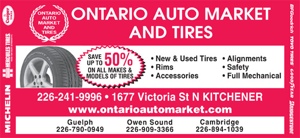 Ontario Auto Market And Tires (519-742-1144) - Display Ad - ONTARIO AUTO ONTARIO AUTO MARKET MARKET AND TIRES AND TIRES SAVE New & Used Tires  Alignments UP TO 50% Rims Safety ON ALL MAKES & Accessories Full Mechanical MODELS OF TIRES 226-241-9996   1677 Victoria St N KITCHENER www.ontarioautomarket.com Cambridge Guelph Owen Sound 226-894-1039 226-790-0949 226-909-3366