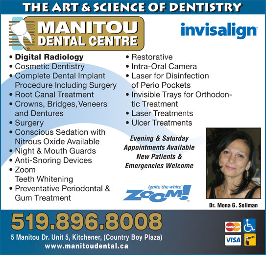 Manitou Dental Centre (519-896-8008) - Display Ad - the Art & Science of Dentistry DENTAL CENTRE © Digital Radiology Restorative Cosmetic Dentistry Intra-Oral Camera Complete Dental Implant Laser for Disinfection Procedure Including Surgery of Perio Pockets Root Canal Treatment Invisible Trays for Orthodon- Crowns, Bridges, Veneers tic Treatment and Dentures Laser Treatments Surgery Ulcer Treatments Conscious Sedation with Evening & Saturday Nitrous Oxide Available Appointments Available Night & Mouth Guards New Patients & Anti-Snoring Devices Emergencies Welcome Zoom Teeth Whitening Preventative Periodontal & Gum Treatment Dr. Mona G. Soliman 519.896.8008 5 Manitou Dr. Unit 5, Kitchener, (Country Boy Plaza) www.manitoudental.ca MANITOU