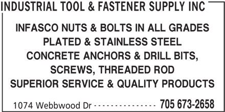 SDI Supplies (705-673-2658) - Display Ad - INFASCO NUTS & BOLTS IN ALL GRADES PLATED & STAINLESS STEEL CONCRETE ANCHORS & DRILL BITS, SCREWS, THREADED ROD SUPERIOR SERVICE & QUALITY PRODUCTS --------------- 705 673-2658 1074 Webbwood Dr INDUSTRIAL TOOL & FASTENER SUPPLY INC