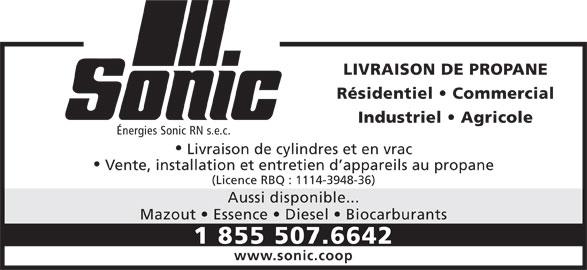 Sonic (1-855-507-6642) - Annonce illustrée======= - Mazout   Essence   Diesel   Biocarburants 1 855 507.6642 www.sonic.coop LIVRAISON DE PROPANE Résidentiel   Commercial Industriel   Agricole Énergies Sonic RN s.e.c. Livraison de cylindres et en vrac Vente, installation et entretien d appareils au propane (Licence RBQ : 1114-3948-36) Aussi disponible...