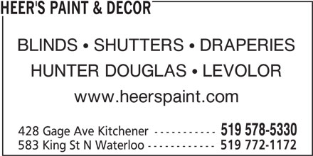 Heer's Paint & Decor (519-578-5330) - Display Ad - HEER'S PAINT & DECOR BLINDS   SHUTTERS   DRAPERIES HUNTER DOUGLAS   LEVOLOR www.heerspaint.com 519 578-5330 428 Gage Ave Kitchener ----------- 583 King St N Waterloo ------------ 519 772-1172 HEER'S PAINT & DECOR BLINDS   SHUTTERS   DRAPERIES HUNTER DOUGLAS   LEVOLOR www.heerspaint.com 519 578-5330 428 Gage Ave Kitchener ----------- 583 King St N Waterloo ------------ 519 772-1172