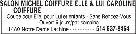 Salon Michel Coiffure Elle & Lui - Caroline Coiffure (514-637-8464) - Annonce illustrée======= - SALON MICHEL COIFFURE ELLE & LUI CAROLINE COIFFURESALON MICHEL COIFFURE ELLE & LUI CAROLINE Coupe pour Elle, pour Lui et enfants - Sans Rendez-Vous Ouvert 6 jours/par semaine 514 637-8464 1480 Notre Dame Lachine ----------