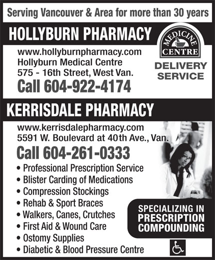 Hollyburn Pharmacy (604-922-4174) - Display Ad - HOLLYBURN PHARMACY www.hollyburnpharmacy.com Hollyburn Medical Centre DELIVERY 575 - 16th Street, West Van. SERVICE Call 604-922-4174 KERRISDALE PHARMACY www.kerrisdalepharmacy.com 5591 W. Boulevard at 40th Ave., Van. Serving Vancouver & Area for more than 30 years Call 604-261-0333 Professional Prescription Service Blister Carding of Medications Compression Stockings Rehab & Sport Braces SPECIALIZING INSPECIALIZING IN Walkers, Canes, Crutches PRESCRIPTIONPRESCRIPTION First Aid & Wound Care COMPOUNDINGCOMPOUNDING Ostomy Supplies Diabetic & Blood Pressure Centre
