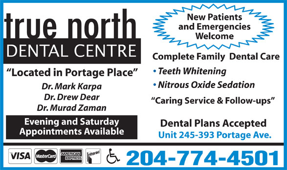 true north Dental Centre (204-774-4501) - Display Ad - New Patients and Emergencies Welcome DENTAL CENTRE Complete Family  Dental Care Teeth Whitening Located in Portage Place Nitrous Oxide Sedation Dr. Mark Karpa Dr. Drew Dear Caring Service & Follow-ups Unit 245-393 Portage Ave. 204-774-4501 Dr. Murad Zaman Evening and Saturday Dental Plans Accepted Appointments Available